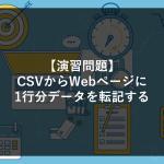 【演習問題①】CSVからWebページに1行分データを転記する