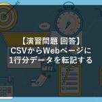【演習問題①回答】CSVからWebページに1行分データを転記する