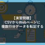 【演習問題②】CSVからWebページに複数行分データを転記する