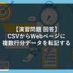 【演習問題②回答】CSVからWebページに複数行分データを転記する