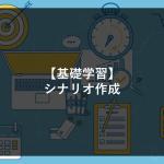 【基礎学習】シナリオ作成