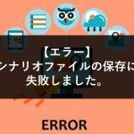 【エラー】シナリオファイルの保存に失敗しました。
