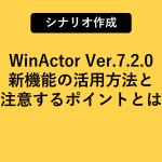 WinActor Ver.7.2.0リリース!新機能の活用方法と注意するポイントとは