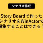 Story Boardで作ったシナリオをWinActorで編集することはできる?