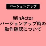 WinActorバージョンアップ時の動作確認について