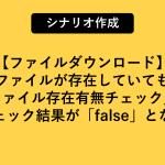 ファイルDL時に「名前を付けて保存」画面から取得したファイル名でパスを生成し、入力欄に設定して保存をしたがファイル存在有無チェックでチェック結果が「false」になる